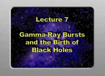 07. Gamma Ray Bursts and the Birth of Black Holes